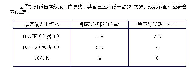 b) 霓虹灯高压配线采用的导线: DDD使用电感变压器的导线,其耐压应不低于15kV,截面积应不小于0.5mm2。 DDD使用电子变压器的导线,对于A类电子变压器,其耐压应不低于7.5kV,截面积应不小于0.2 mm2。   对于B类电子变压器,其耐压应不低于1.5kV,截面积应不于0.4 mm2 产。   c) 低压霓虹灯低压配线采用的导线:其耐压应不低300V/300V,截面积应不小于 0.